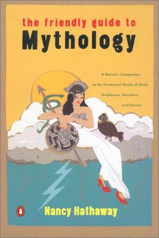 Friendly Guide to Mythology A Mortal's Companion to the Fantastical Realm of Gods Goddesses Monsters Heroes N/A 9780140240870 Front Cover
