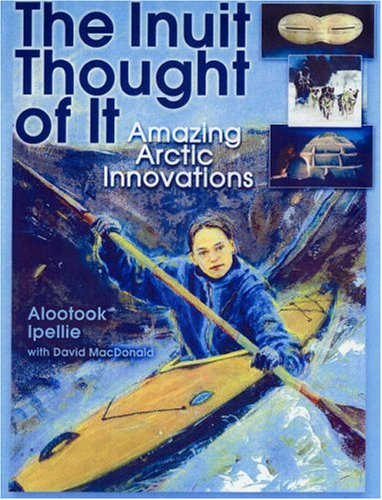 Inuit Thought of It Amazing Arctic Innovations 7th 2007 9781554510870 Front Cover