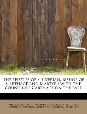 Epistles of S Cyprian, Bishop of Carthage and Martyr With the council of Carthage on the Bapt N/A 9781115716871 Front Cover