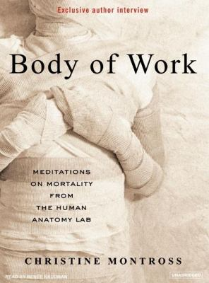 Body of Work: Meditations on Mortality from the Human Anatomy Lab  2007 9781400104871 Front Cover