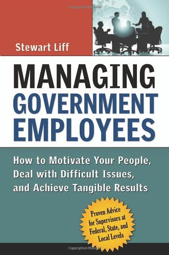 Managing Government Employees How to Motivate Your People, Deal with Difficult Issues, and Achieve Tangible Results  2007 edition cover