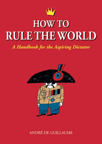 How to Rule the World A Handbook for the Aspiring Dictator N/A edition cover