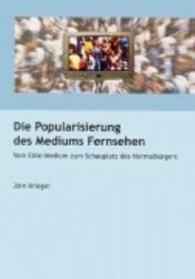 Die Popularisierung des Mediums Fernsehen: Vom Elite-Medium zum Schauplatz des Normalbürgers N/A 9783831136872 Front Cover
