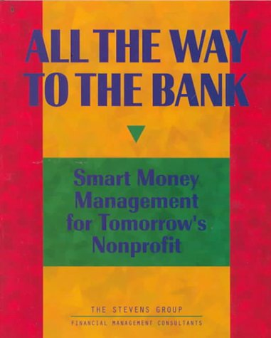 All the Way to the Bank : Smart Money Management for Tomorrow's Nonprofit 1st 1997 9780965220873 Front Cover