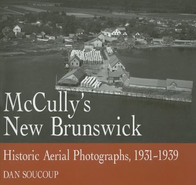 McCully's New Brunswick Photographs from the Air, 1931-1939  2005 9781550025873 Front Cover
