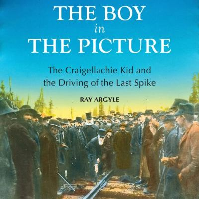 Boy in the Picture The Craigellachie Kid and the Driving of the Last Spike  2010 9781554887873 Front Cover