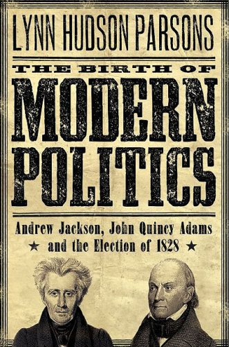 Birth of Modern Politics Andrew Jackson, John Quincy Adams, and the Election of 1828  2009 edition cover