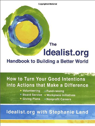 Idealist.org Handbook to Building a Better World How to Turn Your Good Intentions into Actions That Make a Difference  2009 9780399534874 Front Cover