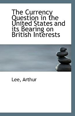 Currency Question in the United States and Its Bearing on British Interests N/A 9781113342874 Front Cover