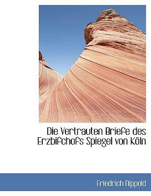Die Vertrauten Briefe des Erzbifchofs Spiegel Von K�ln  N/A 9781115434874 Front Cover