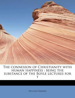 Connexion of Christianity with Human Happiness Being the substance of the Boyle lectures for T N/A 9781115648875 Front Cover