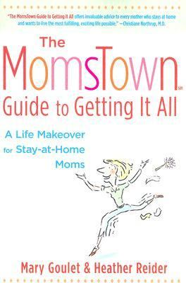 Momstown Guide to Getting It All A Life Makeover for Stay-At-Home Moms  2005 9781401307875 Front Cover