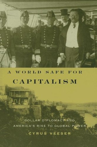 World Safe for Capitalism Dollar Diplomacy and America's Rise to Global Power  2007 edition cover
