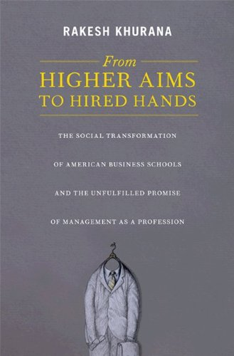 From Higher Aims to Hired Hands The Social Transformation of American Business Schools and the Unfulfilled Promise of Management as a Profession  2010 edition cover