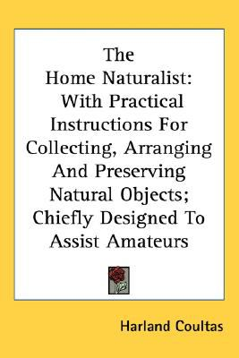 Home Naturalist : With Practical Instructions for Collecting, Arranging and Preserving Natural Objects; Chiefly Designed to Assist Amateurs N/A 9780548505878 Front Cover