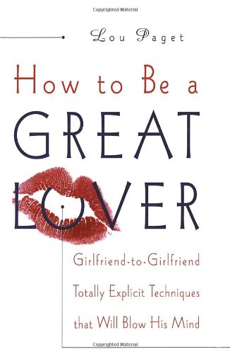 How to Be a Great Lover Girlfriend-To-Girlfriend Totally Explicit Techniques That Will Blow His Mind  1999 9780767902878 Front Cover