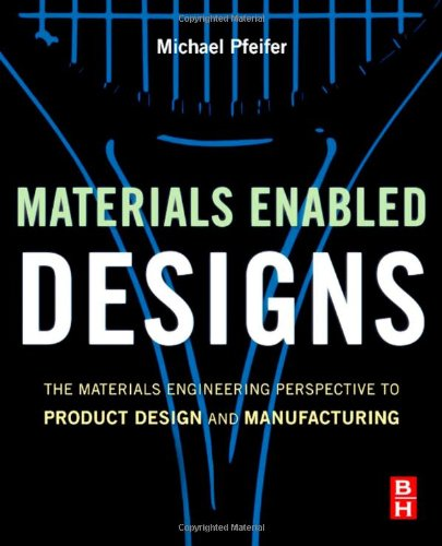 Materials Enabled Designs The Materials Engineering Perspective to Product Design and Manufacturing  2009 9780750682879 Front Cover