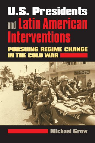 U. S. Presidents and Latin American Interventions Pursuing Regime Change in the Cold War  2008 9780700618880 Front Cover