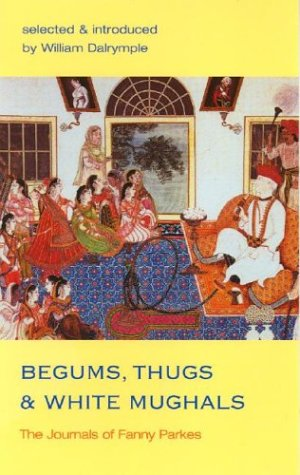 Begums, Thugs and White Mughals The Journals of Fanny Parkes  2002 edition cover