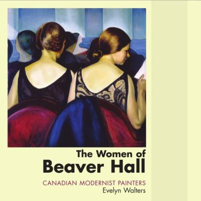Women of Beaver Hall Canadian Modernist Painters  2005 9781550025880 Front Cover
