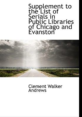 Supplement to the List of Serials in Public Libraries of Chicago and Evanston N/A 9781115054881 Front Cover