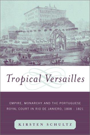 Tropical Versailles Empire, Monarchy, and the Portuguese Royal Court in Rio de Janeiro, 1808-1821  2001 edition cover