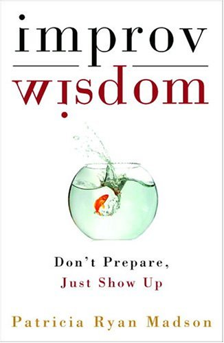 Improv Wisdom Don't Prepare, Just Show Up  2005 9781400081882 Front Cover