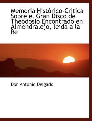 Memoria Histórico-Crítica Sobre el Gran Disco de Theodosio Encontrado en Almendralejo, Leida a la Re N/A 9781115063883 Front Cover