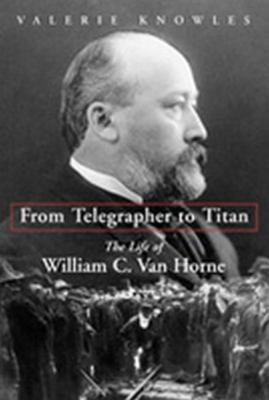 From Telegrapher to Titan The Life of William C. Van Horne  2004 9781550024883 Front Cover