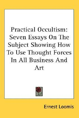 Practical Occultism : Seven Essays on the Subject Showing How to Use Thought Forces in All Business and Art N/A 9780548081884 Front Cover