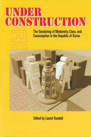 Under Construction The Gendering of Modernity, Class, and Consumption in the Republic of Korea  2001 edition cover