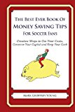 Best Ever Book of Money Saving Tips for Soccer Fans Creative Ways to Cut Your Costs, Conserve Your Capital and Keep Your Cash N/A 9781490583884 Front Cover
