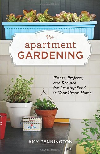 Apartment Gardening Plants, Projects, and Recipes for Growing Food in Your Urban Home  2011 9781570616884 Front Cover