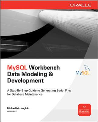MySQL Workbench Data Modeling and Development A Step-by-Step Guide to Generating Script Files for Database Maintenance  2013 edition cover