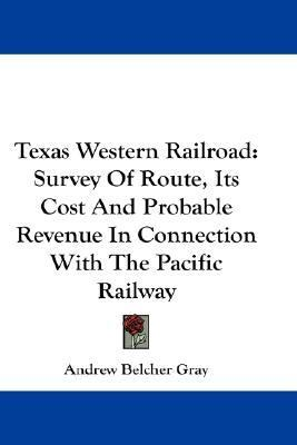 Texas Western Railroad : Survey of Route, Its Cost and Probable Revenue in Connection with the Pacific Railway N/A 9780548211885 Front Cover