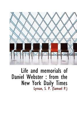 Life and Memorials of Daniel Webster : From the New York Daily Times N/A 9781113443885 Front Cover