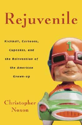 Rejuvenile Kickball, Cartoons, Cupcakes, and the Reinvention of the American Grown-up  2006 9781400080885 Front Cover