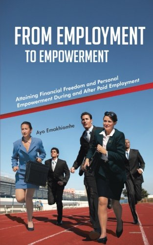 From Employment to Empowerment Attaining Financial Freedom and Personal Empowerment During and after Paid Employment  2013 9781491802885 Front Cover