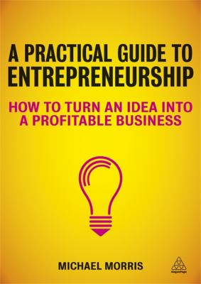 Practical Guide to Entrepreneurship How to Turn an Idea into a Profitable Business  2013 9780749466886 Front Cover