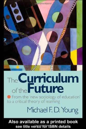 Curriculum of the Future From the 'New Sociology of Education' to a Critical Theory of Learning  1998 9780750707886 Front Cover