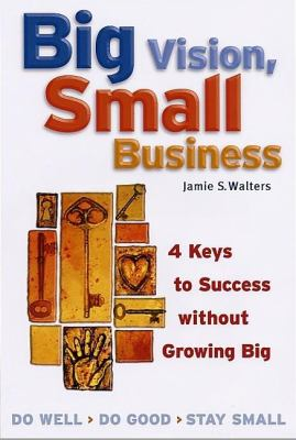 Big Vision, Small Business 4 Keys to Success Without Growing Big  2002 (Revised) 9781576751886 Front Cover