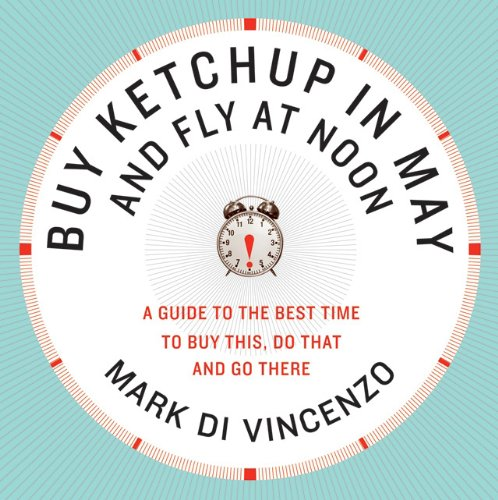 Buy Ketchup in May and Fly at Noon A Guide to the Best Time to Buy This, Do That and Go There  2009 9780061730887 Front Cover
