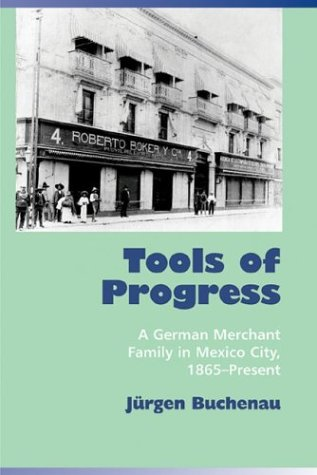 Tools of Progress A German Merchant Family in Mexico City, 1865-Present  2004 edition cover