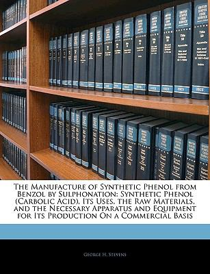Manufacture of Synthetic Phenol from Benzol by Sulphonation Synthetic Phenol (Carbolic Acid), Its Uses, the Raw Materials, and the Necessary Appa N/A edition cover