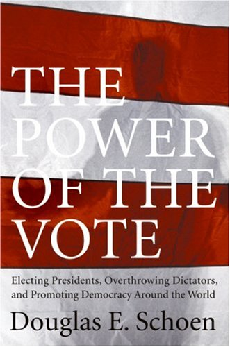 Power of the Vote Electing Presidents, Overthrowing Dictators, and Promoting Democracy Around the World  2007 9780061231889 Front Cover