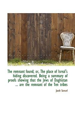 Remnant Found; or, the Place of Isreal's Hiding Discovered Being a Summary of Proofs Showing Th  N/A 9781116796889 Front Cover
