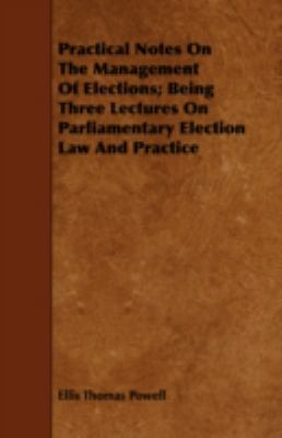 Practical Notes on the Management of Elections: Being Three Lectures on Parliamentary Election Law and Practice  2008 edition cover