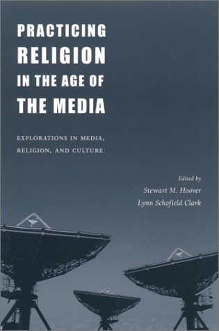 Practicing Religion in the Age of the Media Explorations in Media, Religion, and Culture  2001 9780231120890 Front Cover