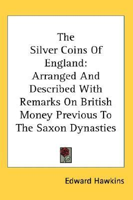 Silver Coins of England : Arranged and Described with Remarks on British Money Previous to the Saxon Dynasties N/A 9780548129890 Front Cover
