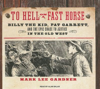 To Hell on a Fast Horse: Billy the Kid, Pat Garrett, and the Epic Chase to Justice in the Old West, Library Edition  2010 9781400144891 Front Cover